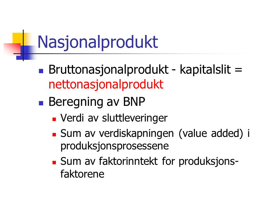 Nasjonalprodukt Bruttonasjonalprodukt - kapitalslit = nettonasjonalprodukt Beregning av BNP Verdi av sluttleveringer Sum av verdiskapningen (value added) i produksjonsprosessene Sum av faktorinntekt for produksjons- faktorene
