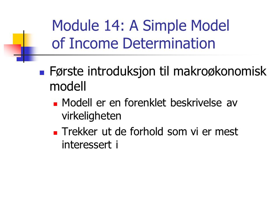 Module 14: A Simple Model of Income Determination Første introduksjon til makroøkonomisk modell Modell er en forenklet beskrivelse av virkeligheten Trekker ut de forhold som vi er mest interessert i