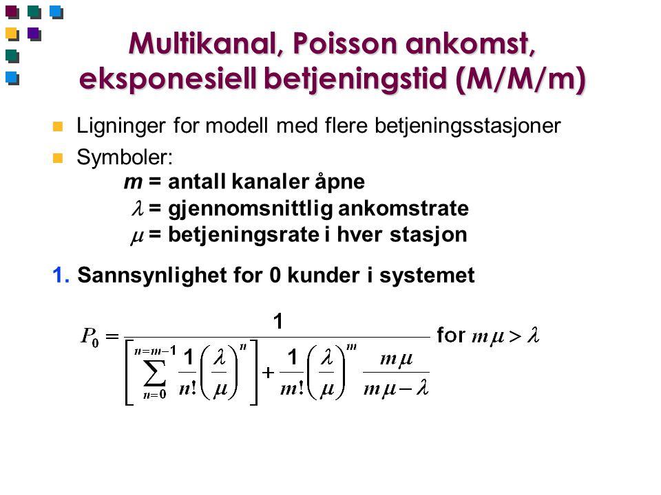 Multikanal, Poisson ankomst, eksponesiell betjeningstid (M/M/m) n Ligninger for modell med flere betjeningsstasjoner n Symboler: m =antall kanaler åpne =gjennomsnittlig ankomstrate  =betjeningsrate i hver stasjon 1.Sannsynlighet for 0 kunder i systemet