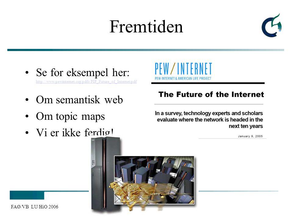 FAØ/VB LU/HiO 2006 Fremtiden Se for eksempel her: http://www.pewinternet.org/pdfs/PIP_Future_of_Internet.pdf http://www.pewinternet.org/pdfs/PIP_Futur