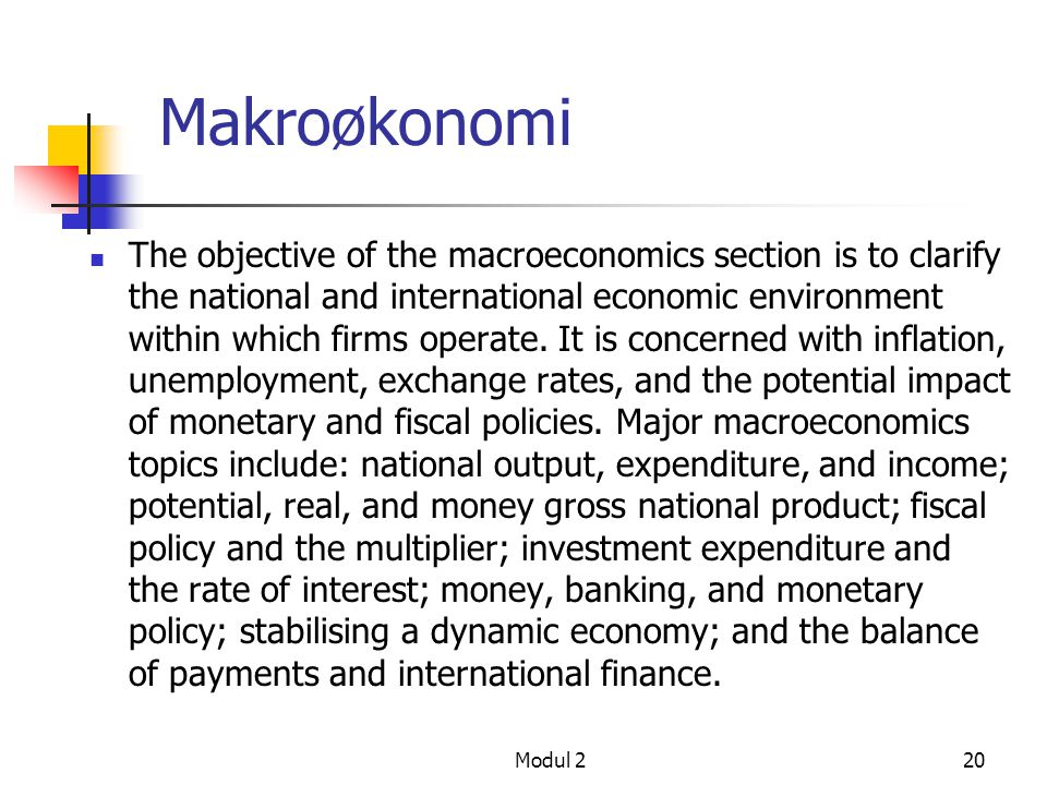 Modul 220 Makroøkonomi The objective of the macroeconomics section is to clarify the national and international economic environment within which firm