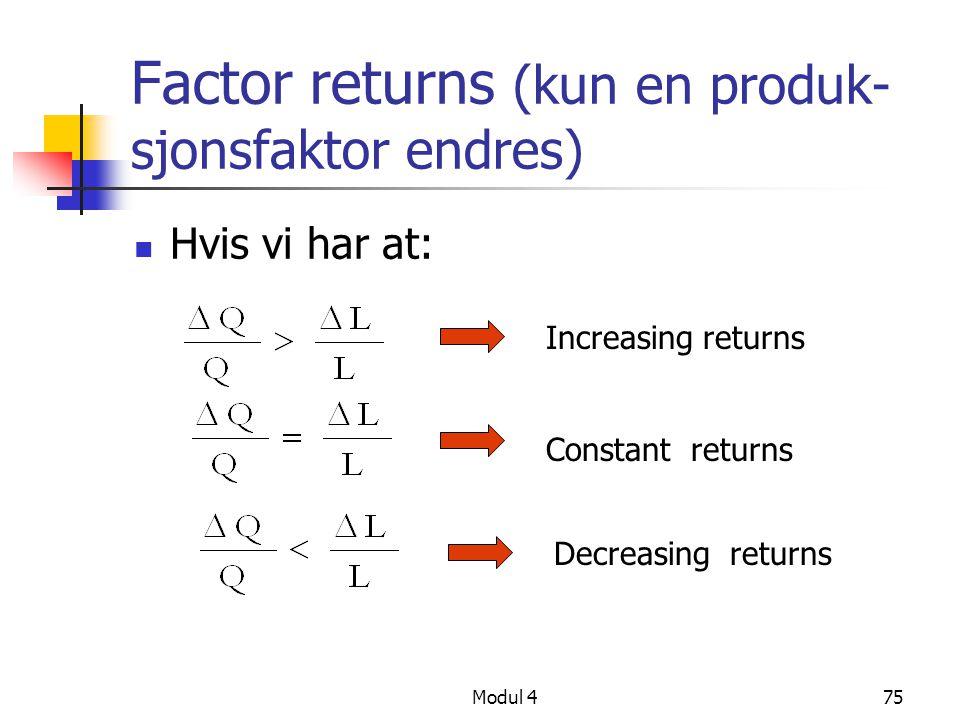 Modul 475 Factor returns (kun en produk- sjonsfaktor endres) Hvis vi har at: Increasing returns Constant returns Decreasing returns
