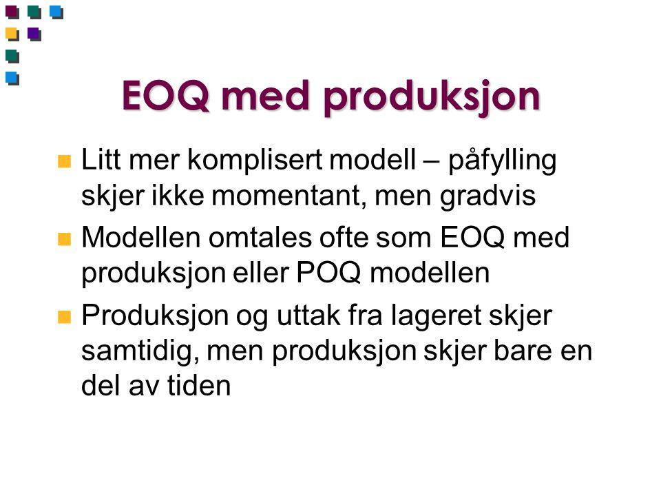 EOQ med produksjon n Litt mer komplisert modell – påfylling skjer ikke momentant, men gradvis n Modellen omtales ofte som EOQ med produksjon eller POQ