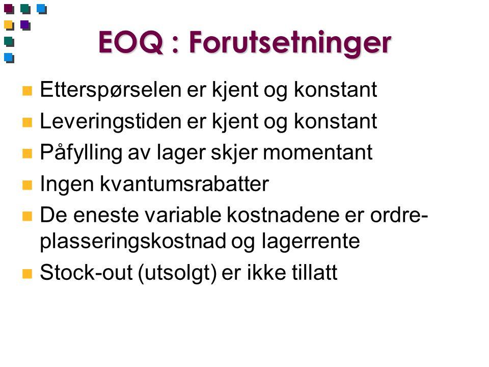EOQ : Forutsetninger n Etterspørselen er kjent og konstant n Leveringstiden er kjent og konstant n Påfylling av lager skjer momentant n Ingen kvantums