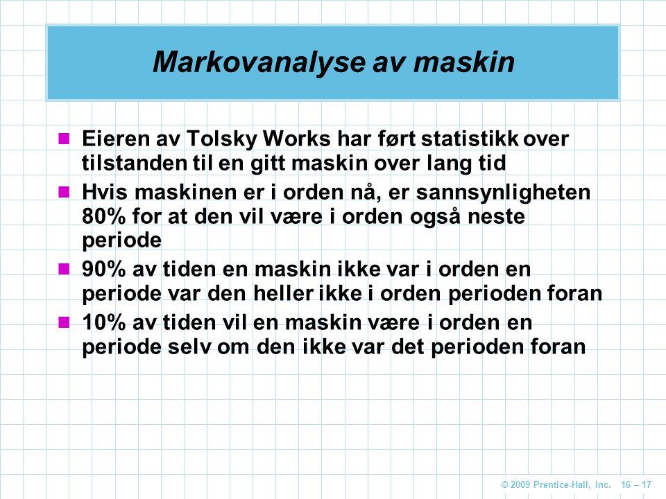 © 2009 Prentice-Hall, Inc. 16 – 17 Markovanalyse av maskin Eieren av Tolsky Works har ført statistikk over tilstanden til en gitt maskin over lang tid