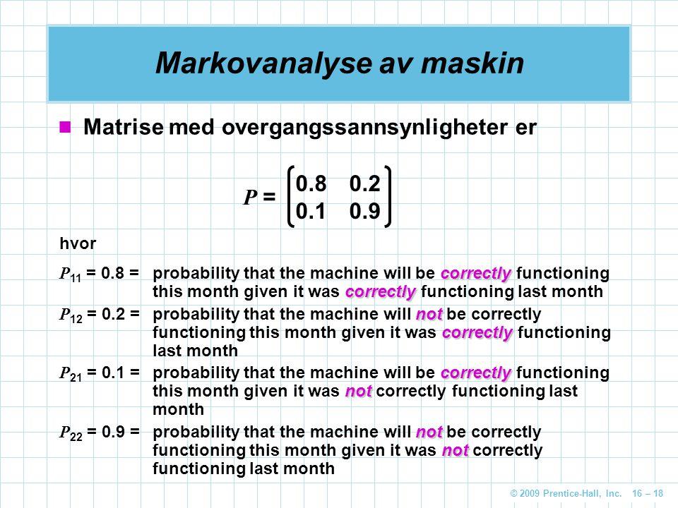 © 2009 Prentice-Hall, Inc. 16 – 18 Markovanalyse av maskin Matrise med overgangssannsynligheter er 0.80.2 0.10.9 P = hvor correctly correctly P 11 = 0