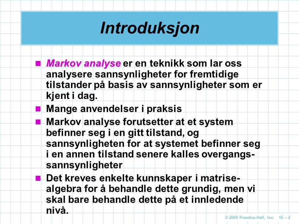 © 2009 Prentice-Hall, Inc. 16 – 2 Introduksjon Markov analyse Markov analyse er en teknikk som lar oss analysere sannsynligheter for fremtidige tilsta