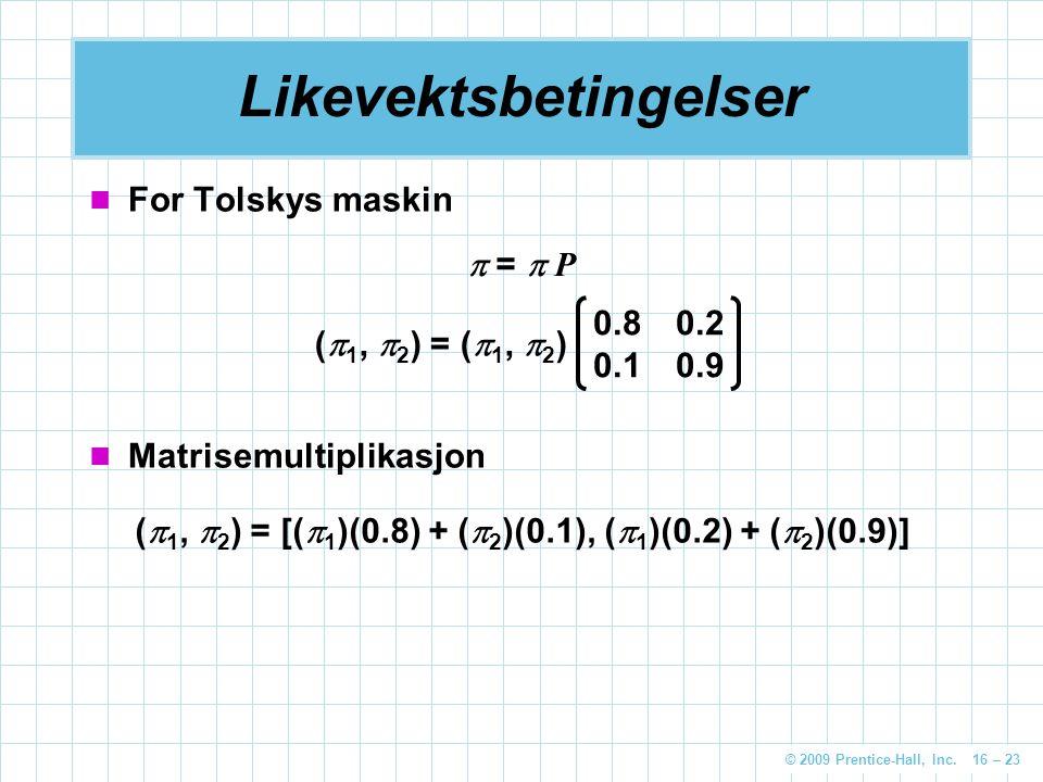 © 2009 Prentice-Hall, Inc. 16 – 23 Likevektsbetingelser For Tolskys maskin  =  P (  1,  2 ) = (  1,  2 ) 0.80.2 0.10.9 Matrisemultiplikasjon ( 