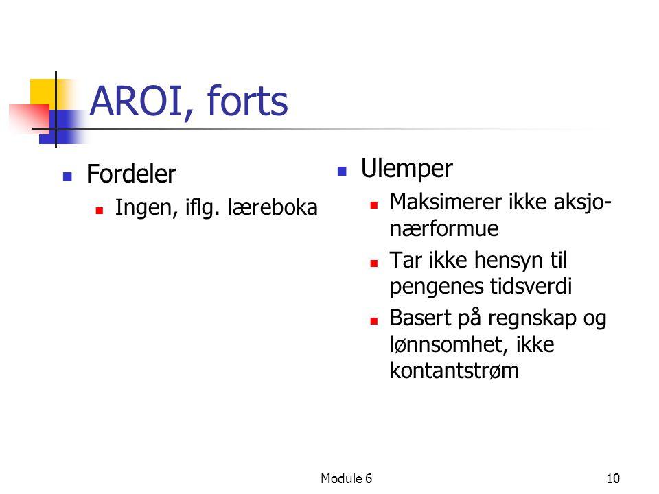 Module 610 AROI, forts Fordeler Ingen, iflg. læreboka Ulemper Maksimerer ikke aksjo- nærformue Tar ikke hensyn til pengenes tidsverdi Basert på regnsk