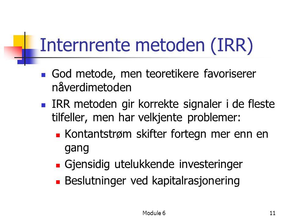 Module 611 Internrente metoden (IRR) God metode, men teoretikere favoriserer nåverdimetoden IRR metoden gir korrekte signaler i de fleste tilfeller, men har velkjente problemer: Kontantstrøm skifter fortegn mer enn en gang Gjensidig utelukkende investeringer Beslutninger ved kapitalrasjonering