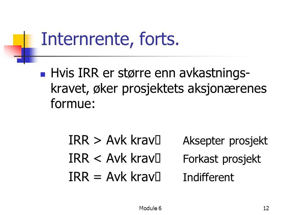 Module 612 Internrente, forts. Hvis IRR er større enn avkastnings- kravet, øker prosjektets aksjonærenes formue: IRR > Avk krav  Aksepter prosjekt IR