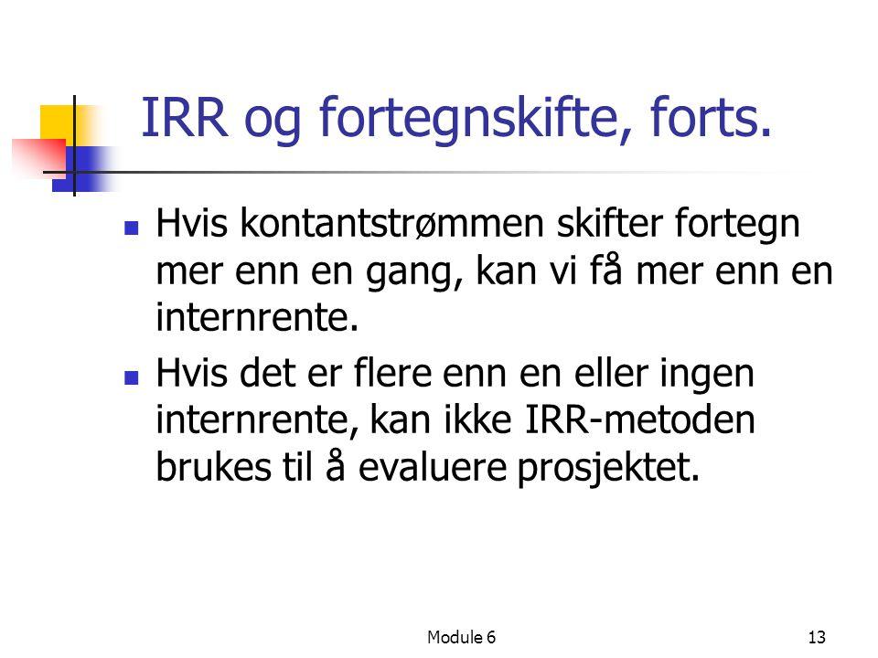 Module 613 IRR og fortegnskifte, forts. Hvis kontantstrømmen skifter fortegn mer enn en gang, kan vi få mer enn en internrente. Hvis det er flere enn