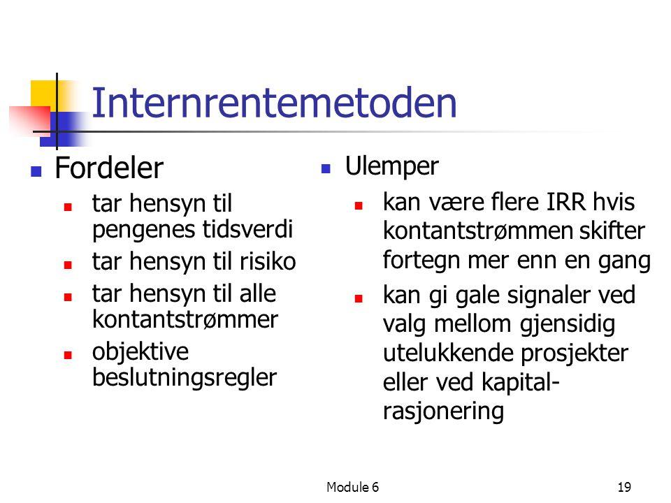 Module 619 Internrentemetoden Fordeler tar hensyn til pengenes tidsverdi tar hensyn til risiko tar hensyn til alle kontantstrømmer objektive beslutningsregler Ulemper kan være flere IRR hvis kontantstrømmen skifter fortegn mer enn en gang kan gi gale signaler ved valg mellom gjensidig utelukkende prosjekter eller ved kapital- rasjonering