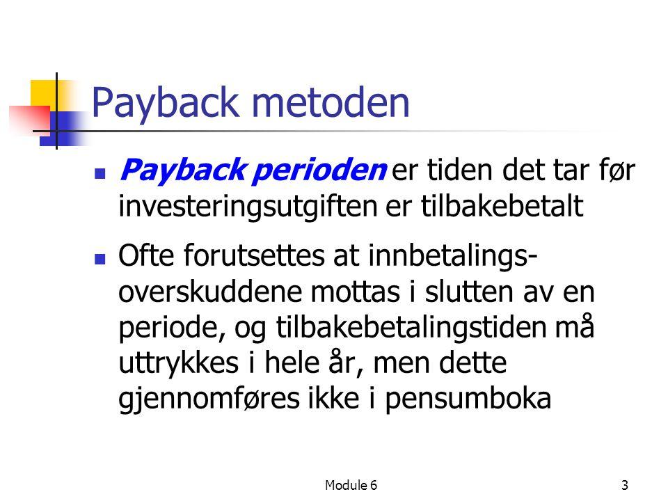 Module 63 Payback metoden Payback perioden er tiden det tar før investeringsutgiften er tilbakebetalt Ofte forutsettes at innbetalings- overskuddene mottas i slutten av en periode, og tilbakebetalingstiden må uttrykkes i hele år, men dette gjennomføres ikke i pensumboka