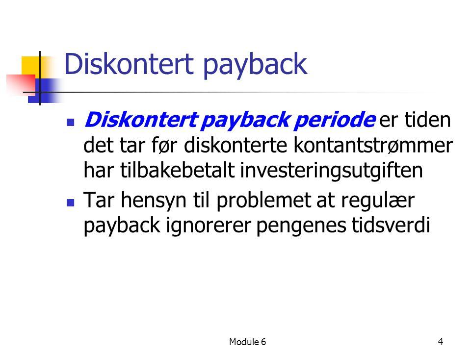 Module 64 Diskontert payback Diskontert payback periode er tiden det tar før diskonterte kontantstrømmer har tilbakebetalt investeringsutgiften Tar hensyn til problemet at regulær payback ignorerer pengenes tidsverdi