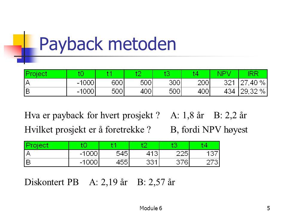 Module 65 Payback metoden Hva er payback for hvert prosjekt ?A: 1,8 år B: 2,2 år Hvilket prosjekt er å foretrekke ? B, fordi NPV høyest Diskontert PBA