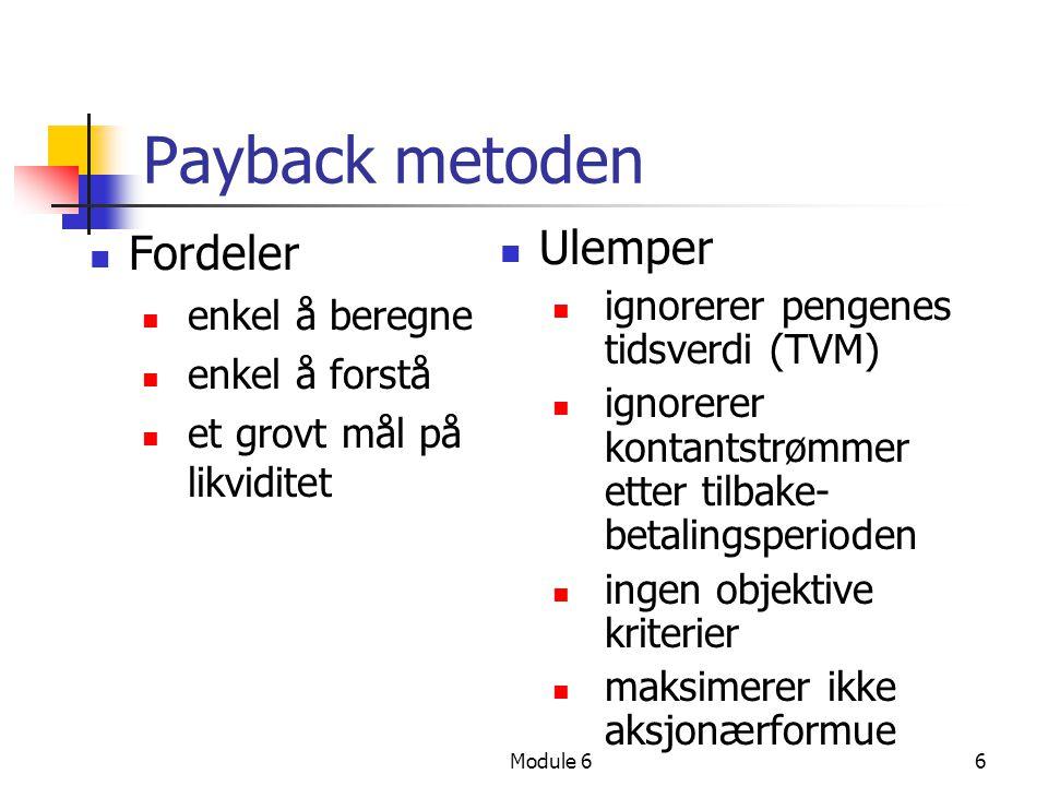 Module 66 Payback metoden Fordeler enkel å beregne enkel å forstå et grovt mål på likviditet Ulemper ignorerer pengenes tidsverdi (TVM) ignorerer kontantstrømmer etter tilbake- betalingsperioden ingen objektive kriterier maksimerer ikke aksjonærformue