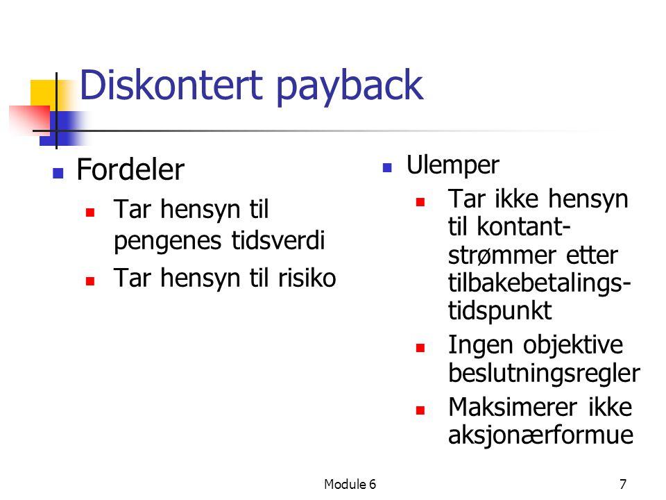 Module 67 Diskontert payback Fordeler Tar hensyn til pengenes tidsverdi Tar hensyn til risiko Ulemper Tar ikke hensyn til kontant- strømmer etter tilbakebetalings- tidspunkt Ingen objektive beslutningsregler Maksimerer ikke aksjonærformue