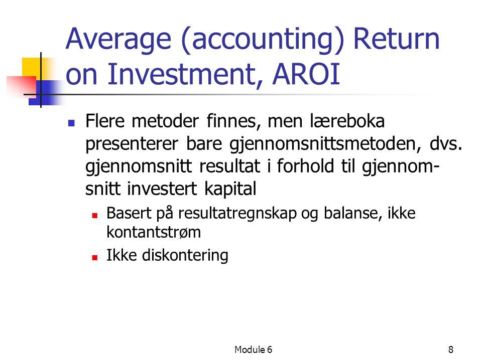 Module 68 Average (accounting) Return on Investment, AROI Flere metoder finnes, men læreboka presenterer bare gjennomsnittsmetoden, dvs. gjennomsnitt