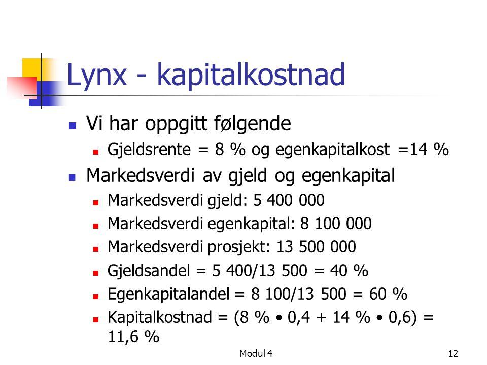 Modul 412 Lynx - kapitalkostnad Vi har oppgitt følgende Gjeldsrente = 8 % og egenkapitalkost =14 % Markedsverdi av gjeld og egenkapital Markedsverdi gjeld: 5 400 000 Markedsverdi egenkapital: 8 100 000 Markedsverdi prosjekt: 13 500 000 Gjeldsandel = 5 400/13 500 = 40 % Egenkapitalandel = 8 100/13 500 = 60 % Kapitalkostnad = (8 % 0,4 + 14 % 0,6) = 11,6 %