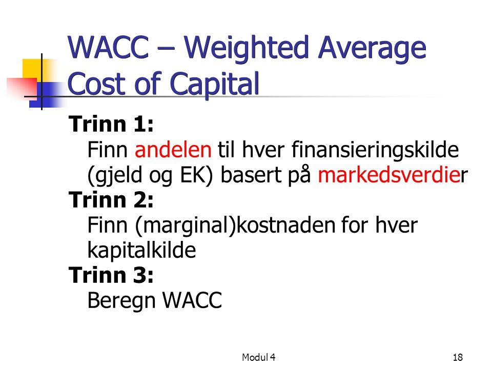 Modul 418 WACC – Weighted Average Cost of Capital Trinn 1: Finn andelen til hver finansieringskilde (gjeld og EK) basert på markedsverdier Trinn 2: Finn (marginal)kostnaden for hver kapitalkilde Trinn 3: Beregn WACC
