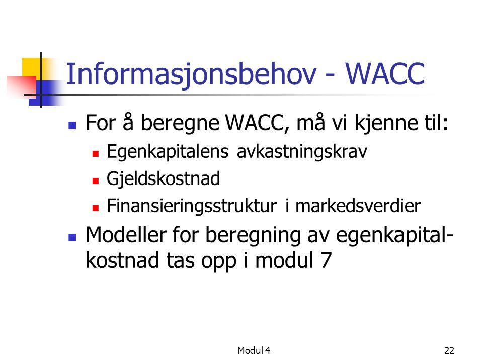 Modul 422 Informasjonsbehov - WACC For å beregne WACC, må vi kjenne til: Egenkapitalens avkastningskrav Gjeldskostnad Finansieringsstruktur i markedsverdier Modeller for beregning av egenkapital- kostnad tas opp i modul 7
