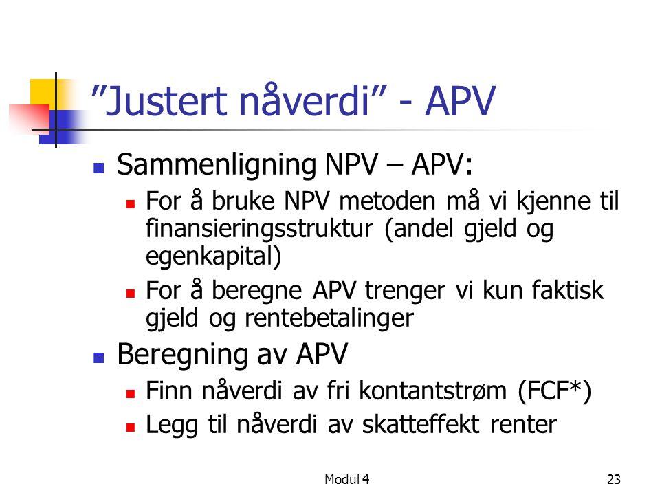 Modul 423 Justert nåverdi - APV Sammenligning NPV – APV: For å bruke NPV metoden må vi kjenne til finansieringsstruktur (andel gjeld og egenkapital) For å beregne APV trenger vi kun faktisk gjeld og rentebetalinger Beregning av APV Finn nåverdi av fri kontantstrøm (FCF*) Legg til nåverdi av skatteffekt renter