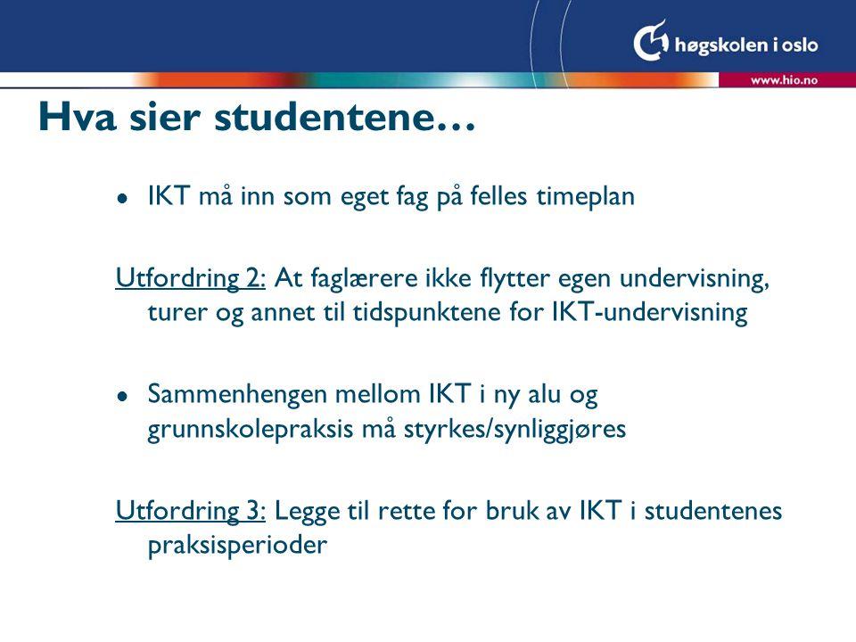 Hva sier studentene… l IKT må inn som eget fag på felles timeplan Utfordring 2: At faglærere ikke flytter egen undervisning, turer og annet til tidspunktene for IKT-undervisning l Sammenhengen mellom IKT i ny alu og grunnskolepraksis må styrkes/synliggjøres Utfordring 3: Legge til rette for bruk av IKT i studentenes praksisperioder
