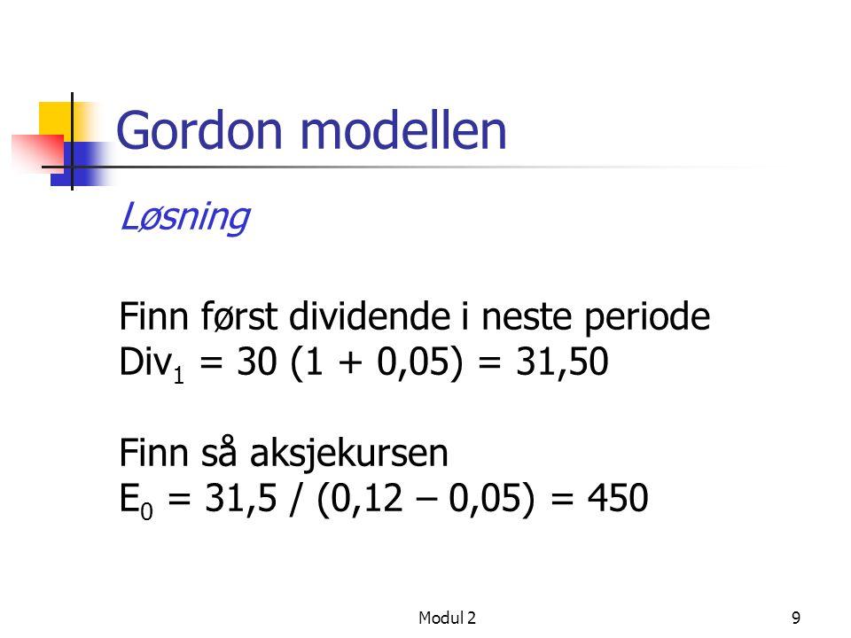 Modul 29 Gordon modellen Løsning Finn først dividende i neste periode Div 1 = 30 (1 + 0,05) = 31,50 Finn så aksjekursen E 0 = 31,5 / (0,12 – 0,05) = 450
