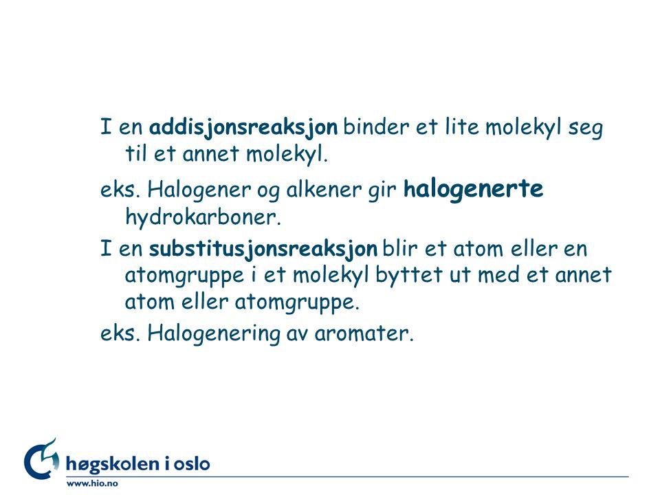 I en addisjonsreaksjon binder et lite molekyl seg til et annet molekyl. eks. Halogener og alkener gir h alogenerte hydrokarboner. I en substitusjonsre