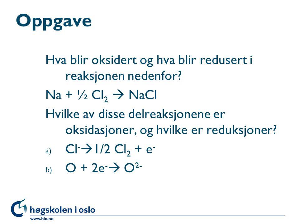 Oppgave Hva blir oksidert og hva blir redusert i reaksjonen nedenfor? Na + ½ Cl 2  NaCl Hvilke av disse delreaksjonene er oksidasjoner, og hvilke er