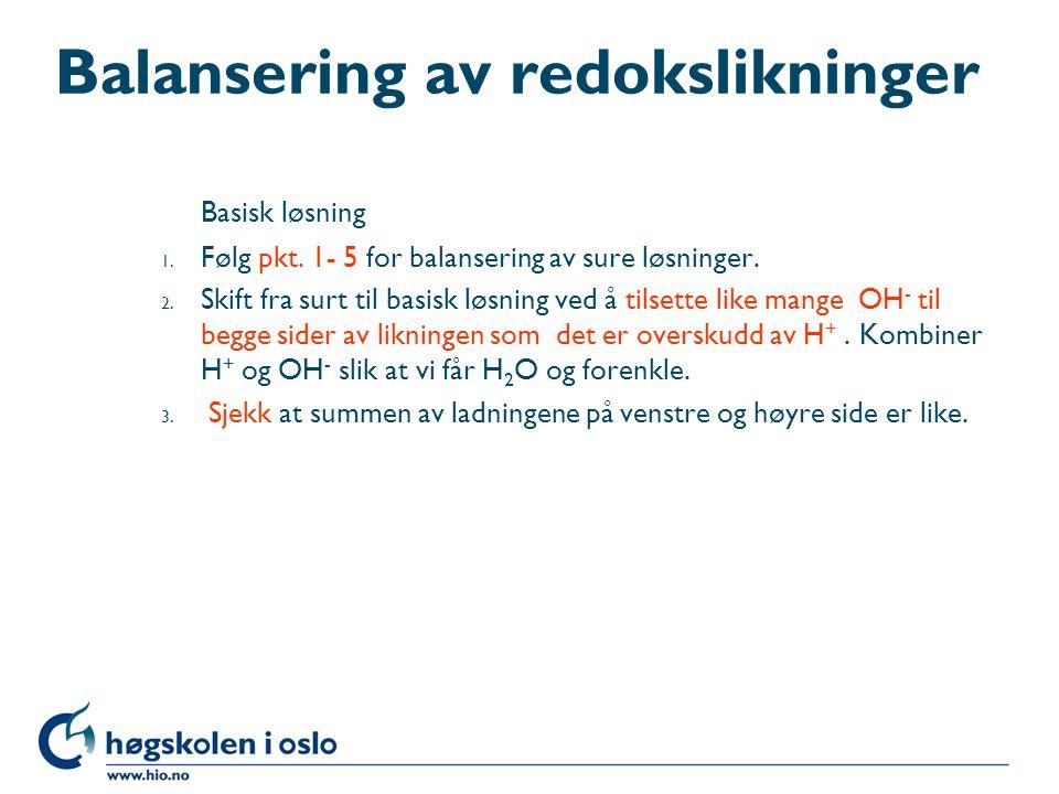 Balansering av redokslikninger Basisk løsning 1. Følg pkt. 1- 5 for balansering av sure løsninger. 2. Skift fra surt til basisk løsning ved å tilsette