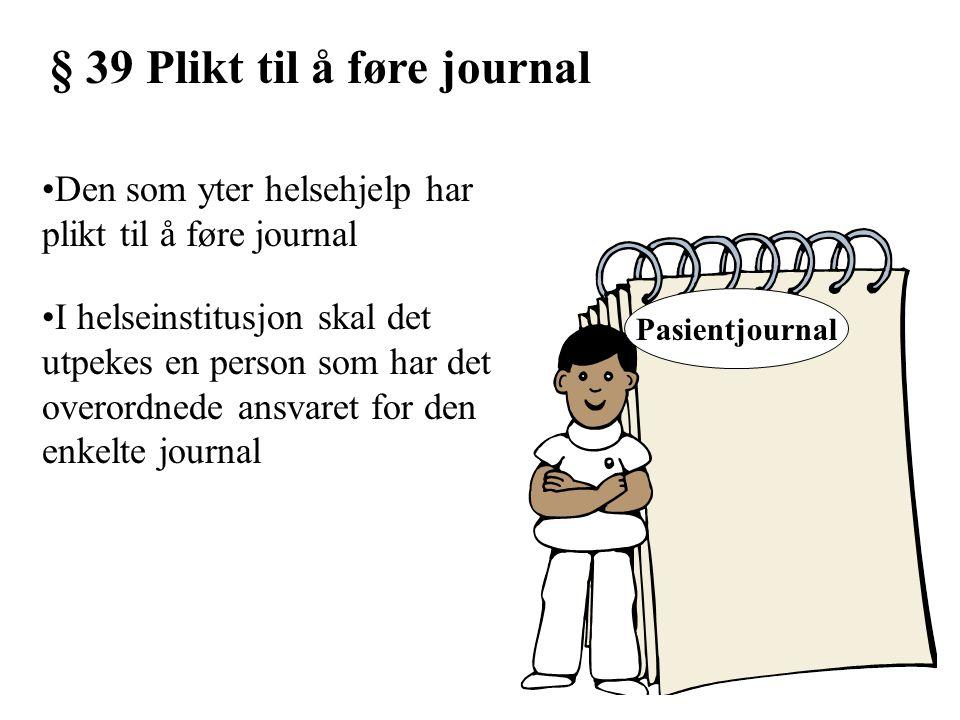 § 39 Plikt til å føre journal Den som yter helsehjelp har plikt til å føre journal I helseinstitusjon skal det utpekes en person som har det overordne