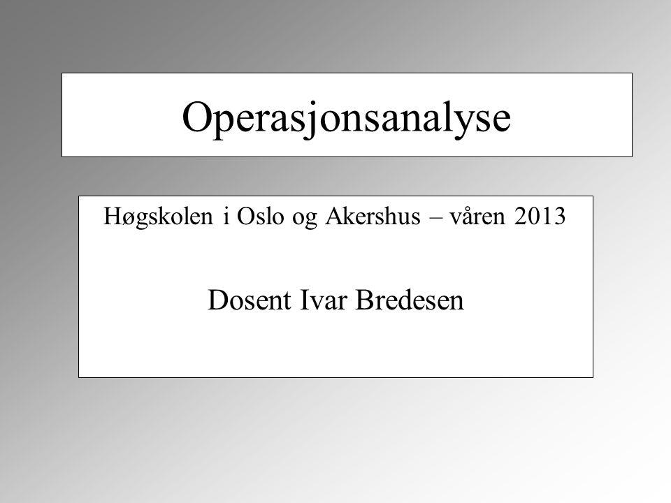 Operasjonsanalyse Høgskolen i Oslo og Akershus – våren 2013 Dosent Ivar Bredesen