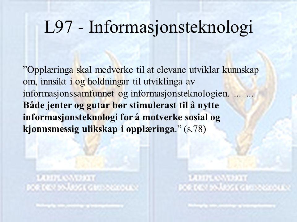 L97 - Informasjonsteknologi Opplæringa skal medverke til at elevane utviklar kunnskap om, innsikt i og holdningar til utviklinga av informasjonssamfunnet og informasjonsteknologien.......