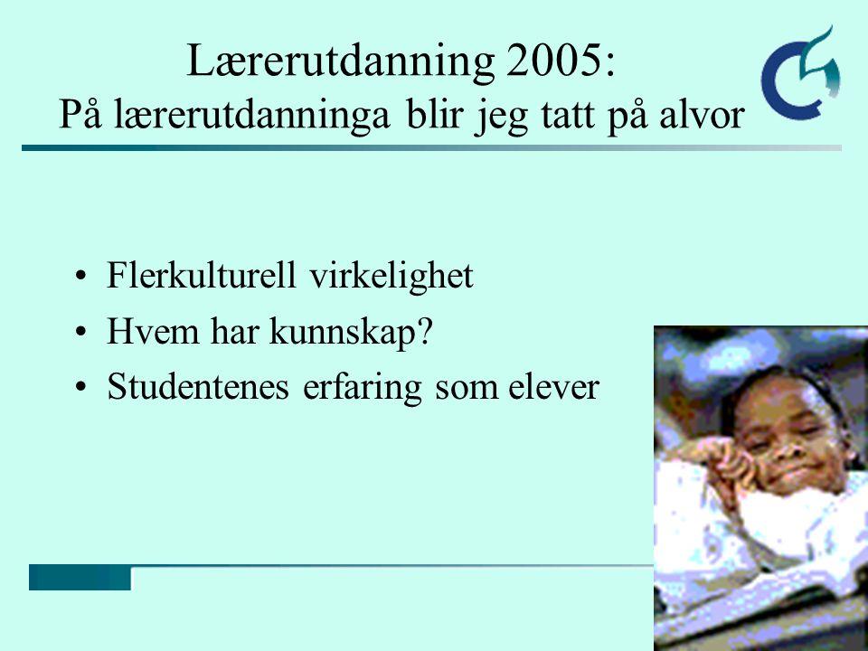 Lærerutdanning 2005: På lærerutdanninga blir jeg tatt på alvor Flerkulturell virkelighet Hvem har kunnskap.