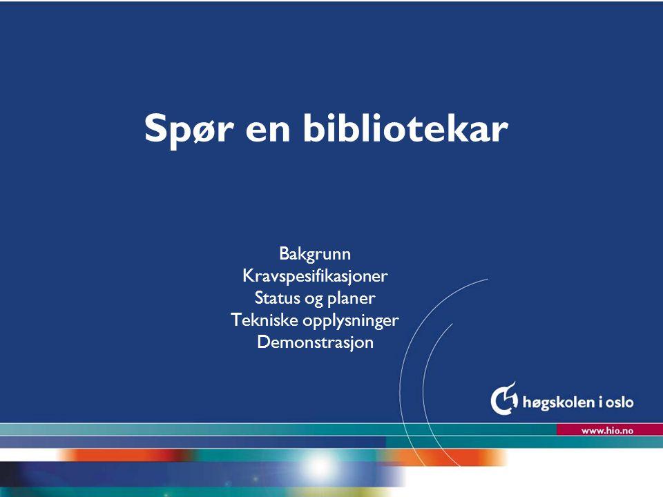 Høgskolen i Oslo Spør en bibliotekar Bakgrunn Kravspesifikasjoner Status og planer Tekniske opplysninger Demonstrasjon