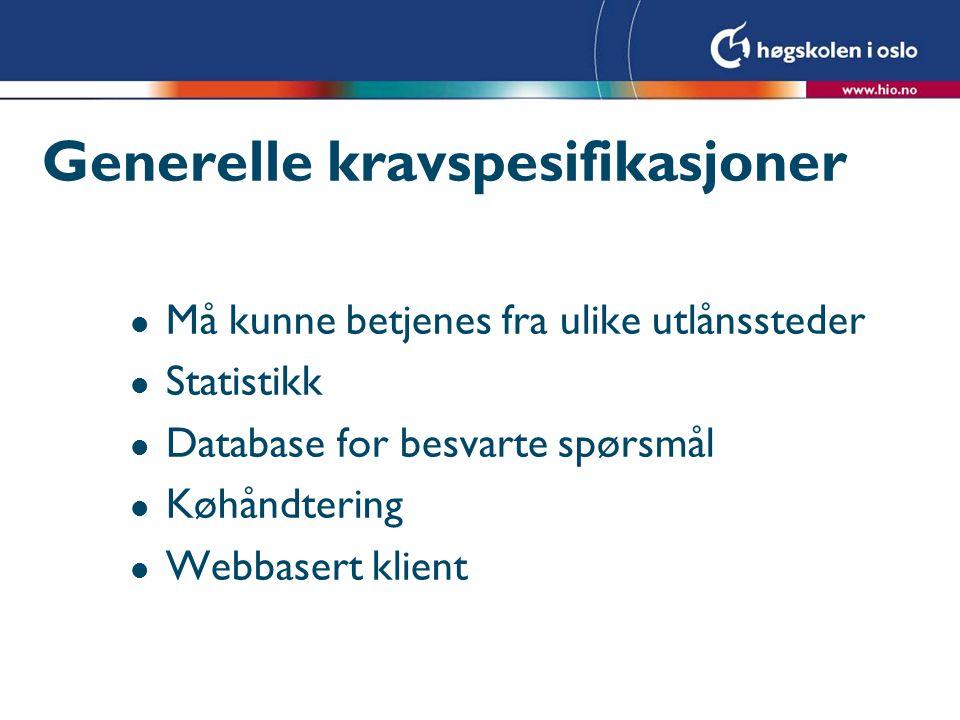 Generelle kravspesifikasjoner l Må kunne betjenes fra ulike utlånssteder l Statistikk l Database for besvarte spørsmål l Køhåndtering l Webbasert klient