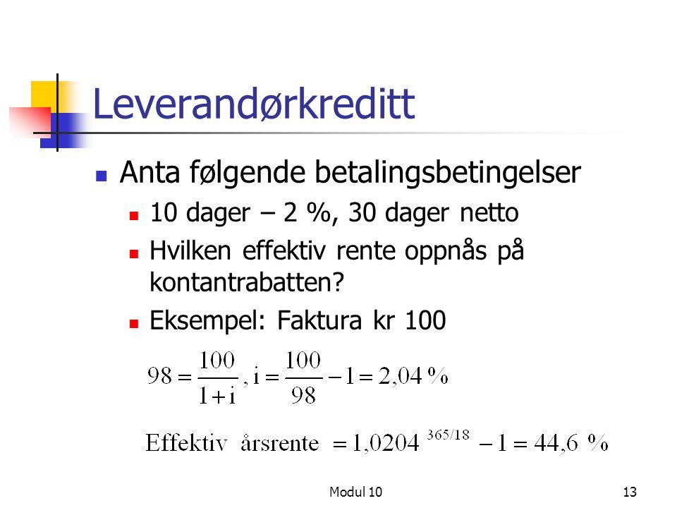 Modul 1013 Leverandørkreditt Anta følgende betalingsbetingelser 10 dager – 2 %, 30 dager netto Hvilken effektiv rente oppnås på kontantrabatten? Eksem