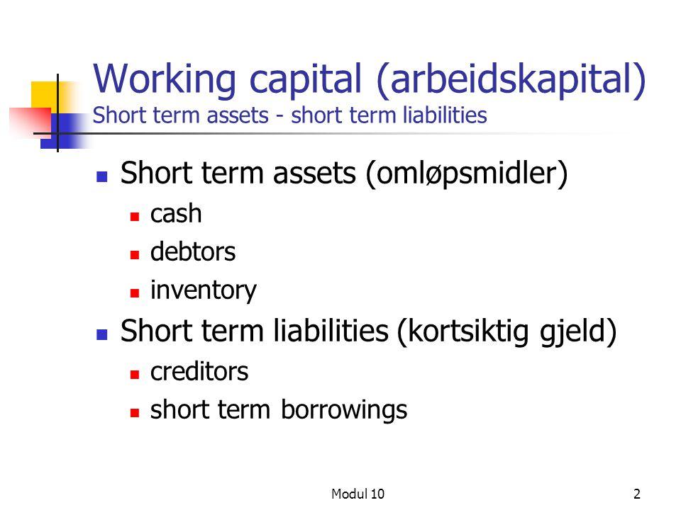 Modul 102 Working capital (arbeidskapital) Short term assets - short term liabilities Short term assets (omløpsmidler) cash debtors inventory Short te