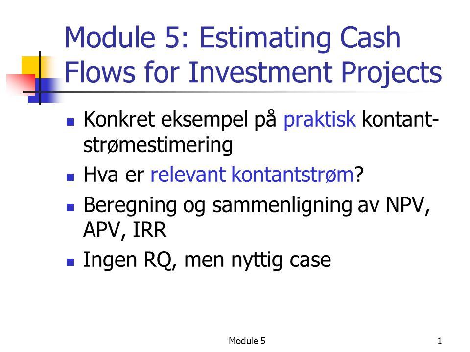 Module 52 Cash Flow beregning Alle kontantstrømeffekter (og ingenting annet) som påvirkes av et prosjekt må med i analysen Få med alternativkost, eks tomt vi allerede eier, investeringsutgift er tapt salgsverdi Alle endringer i kontantstrøm som dette prosjektet gir, er relevant.