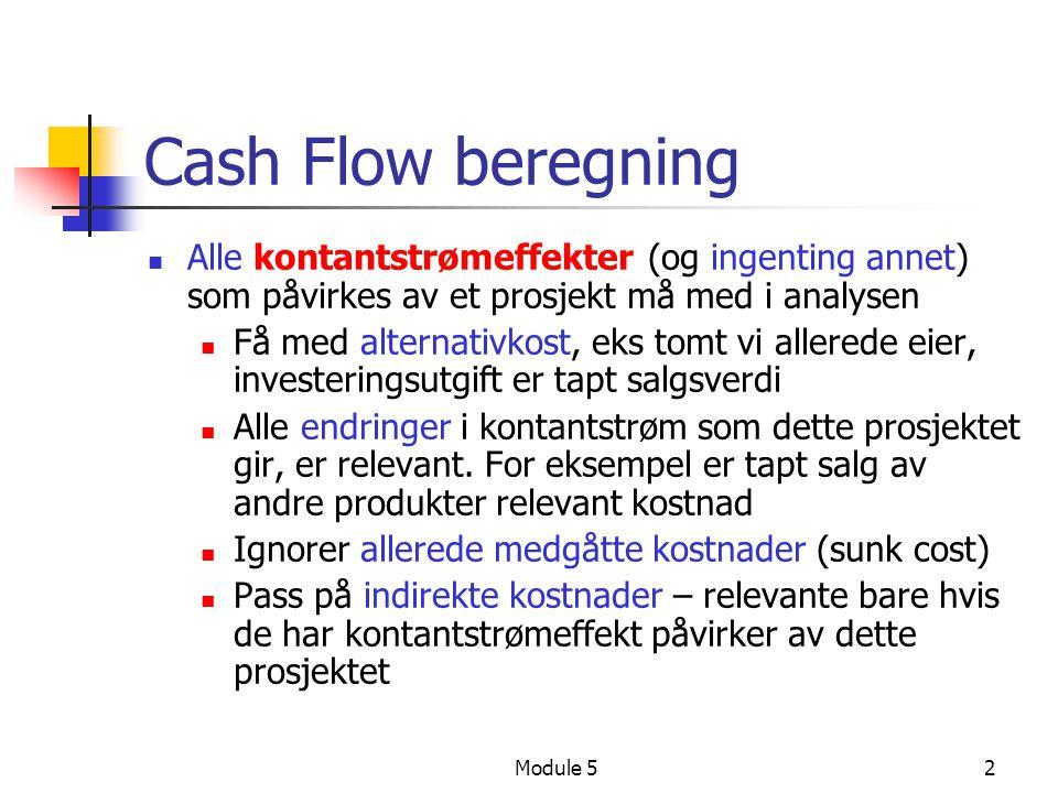 Module 52 Cash Flow beregning Alle kontantstrømeffekter (og ingenting annet) som påvirkes av et prosjekt må med i analysen Få med alternativkost, eks