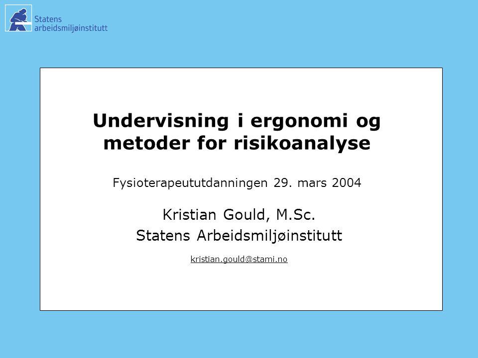 Undervisning i ergonomi og metoder for risikoanalyse Fysioterapeututdanningen 29. mars 2004 Kristian Gould, M.Sc. Statens Arbeidsmiljøinstitutt kristi