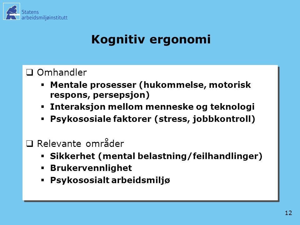 12 Kognitiv ergonomi  Omhandler  Mentale prosesser (hukommelse, motorisk respons, persepsjon)  Interaksjon mellom menneske og teknologi  Psykososi