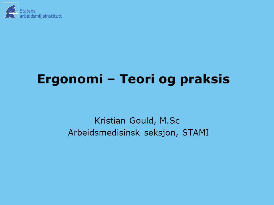 Ergonomi – Teori og praksis Kristian Gould, M.Sc Arbeidsmedisinsk seksjon, STAMI Kristian Gould, M.Sc Arbeidsmedisinsk seksjon, STAMI