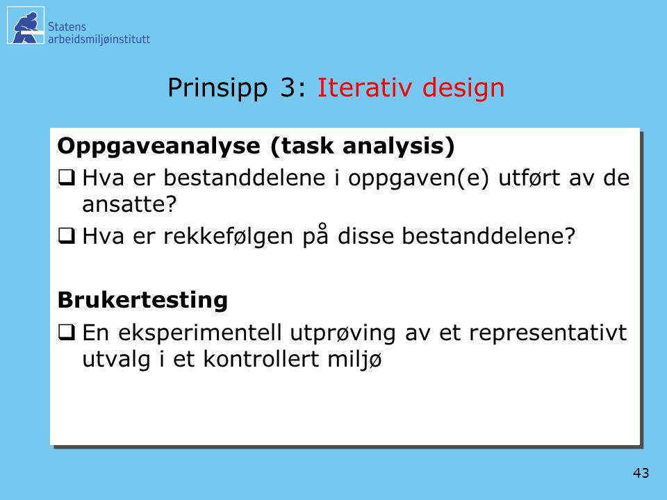 43 Prinsipp 3: Iterativ design Oppgaveanalyse (task analysis)  Hva er bestanddelene i oppgaven(e) utført av de ansatte?  Hva er rekkefølgen på disse