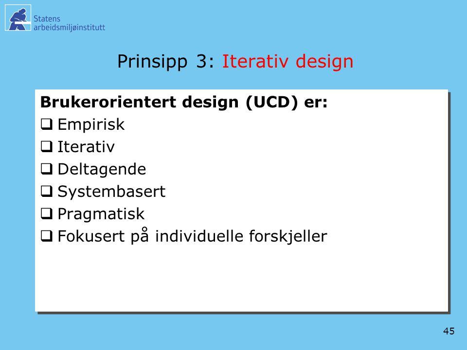 45 Prinsipp 3: Iterativ design Brukerorientert design (UCD) er:  Empirisk  Iterativ  Deltagende  Systembasert  Pragmatisk  Fokusert på individue