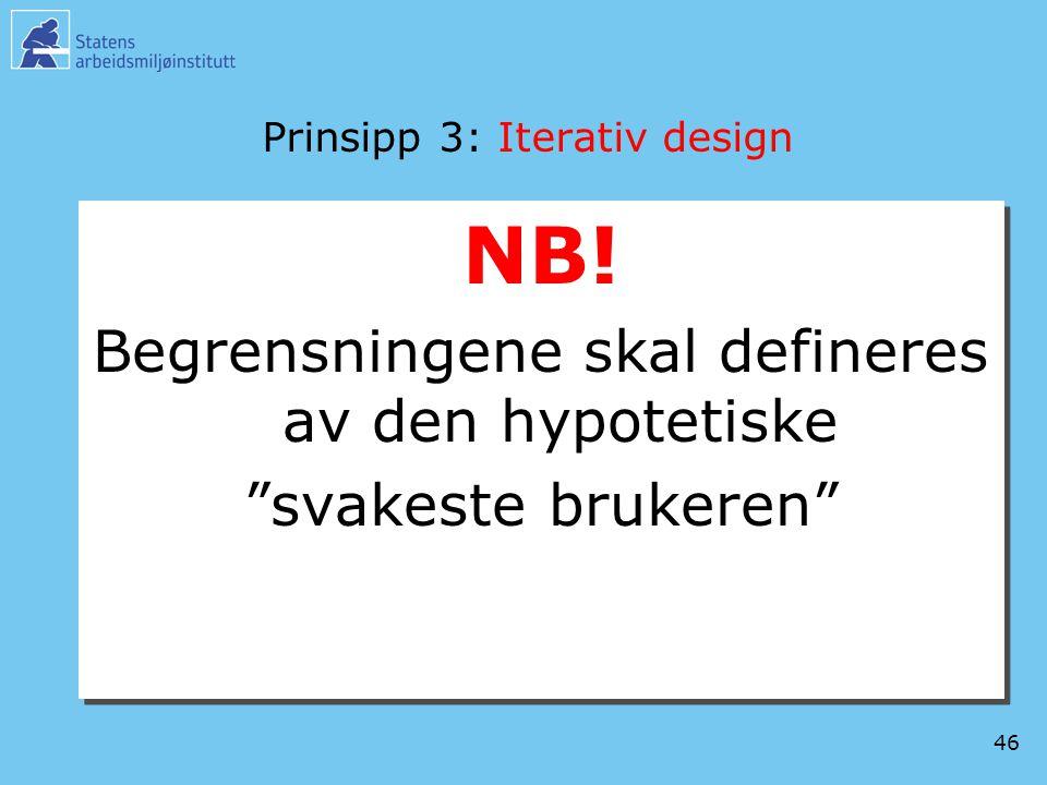 """46 Prinsipp 3: Iterativ design NB! Begrensningene skal defineres av den hypotetiske """"svakeste brukeren"""" NB! Begrensningene skal defineres av den hypot"""