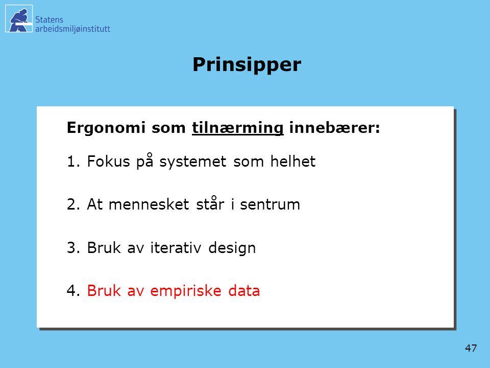 47 Prinsipper Ergonomi som tilnærming innebærer: 1.Fokus på systemet som helhet 2.At mennesket står i sentrum 3.Bruk av iterativ design 4.Bruk av empi