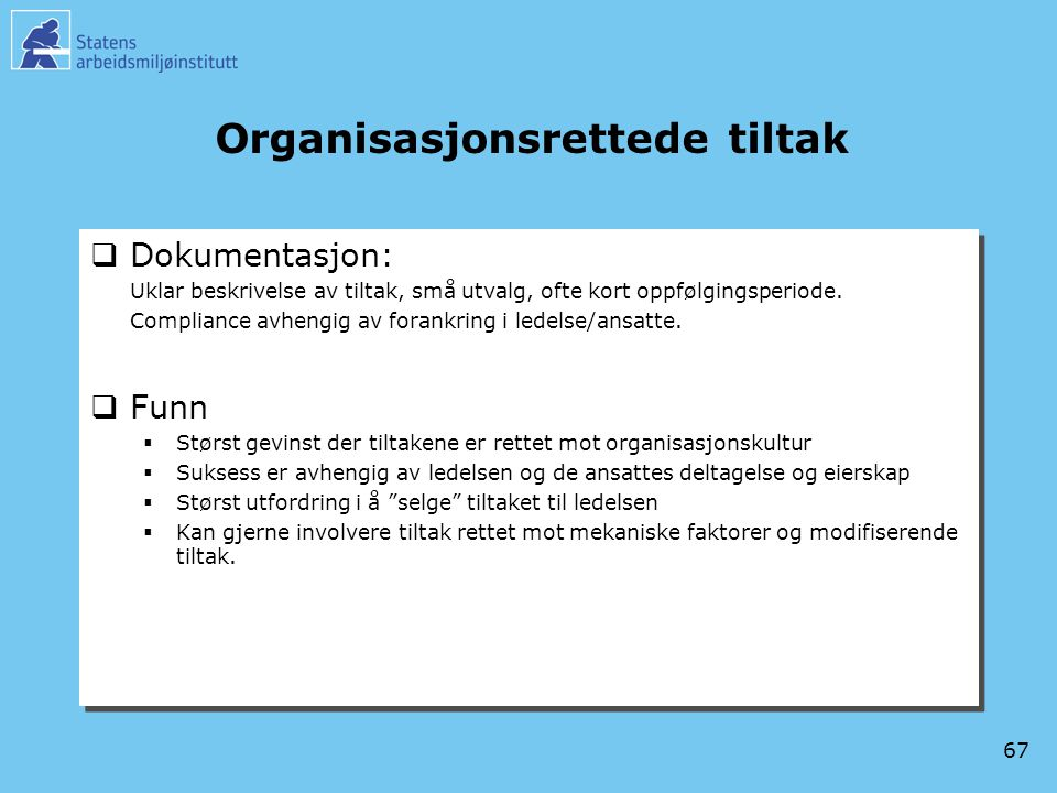 67 Organisasjonsrettede tiltak  Dokumentasjon: Uklar beskrivelse av tiltak, små utvalg, ofte kort oppfølgingsperiode. Compliance avhengig av forankri
